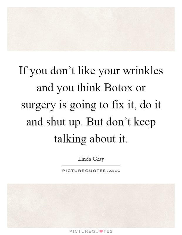 If you don't like your wrinkles and you think Botox or surgery is going to fix it, do it and shut up. But don't keep talking about it Picture Quote #1
