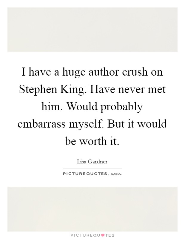 I have a huge author crush on Stephen King. Have never met him. Would probably embarrass myself. But it would be worth it Picture Quote #1