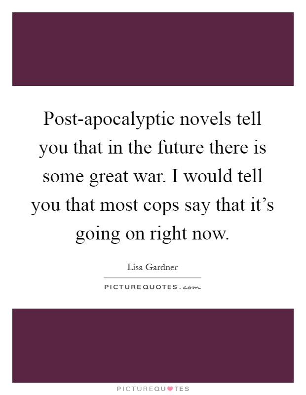 Post-apocalyptic novels tell you that in the future there is some great war. I would tell you that most cops say that it's going on right now Picture Quote #1