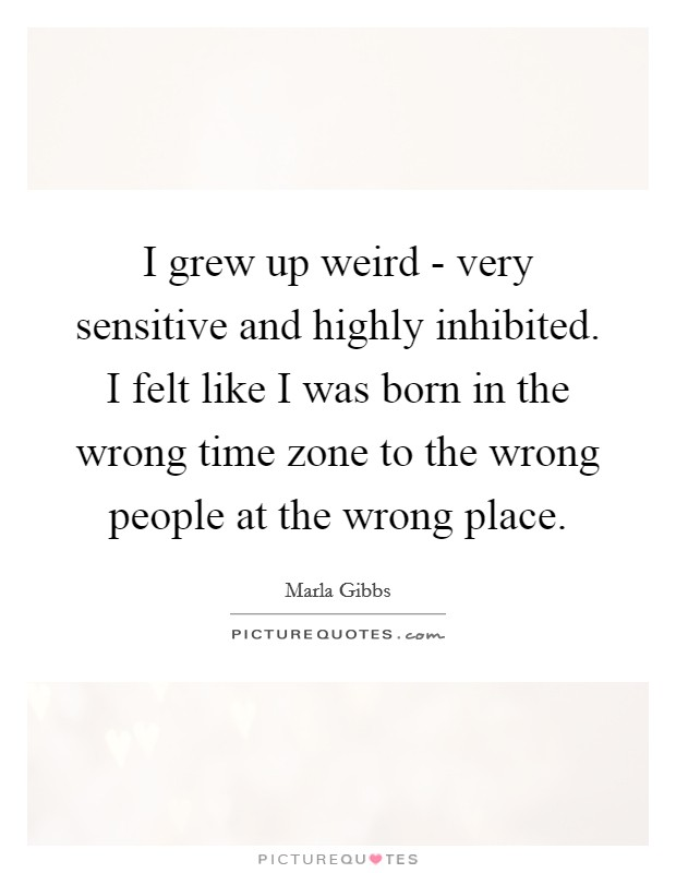 I grew up weird - very sensitive and highly inhibited. I felt like I was born in the wrong time zone to the wrong people at the wrong place Picture Quote #1