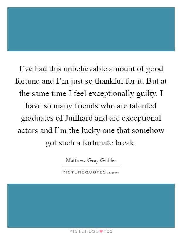 I've had this unbelievable amount of good fortune and I'm just so thankful for it. But at the same time I feel exceptionally guilty. I have so many friends who are talented graduates of Juilliard and are exceptional actors and I'm the lucky one that somehow got such a fortunate break Picture Quote #1