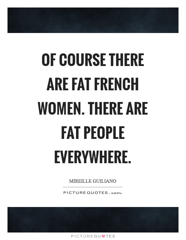 Of course there are fat French women. There are fat people everywhere Picture Quote #1