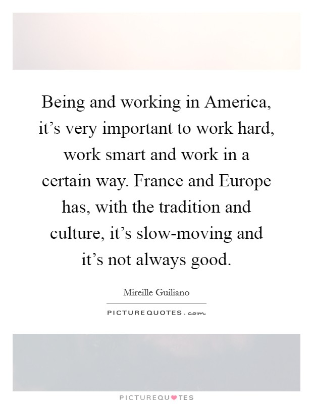 Being and working in America, it's very important to work hard, work smart and work in a certain way. France and Europe has, with the tradition and culture, it's slow-moving and it's not always good Picture Quote #1