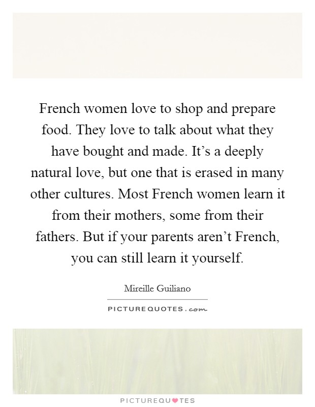 French women love to shop and prepare food. They love to talk about what they have bought and made. It's a deeply natural love, but one that is erased in many other cultures. Most French women learn it from their mothers, some from their fathers. But if your parents aren't French, you can still learn it yourself Picture Quote #1