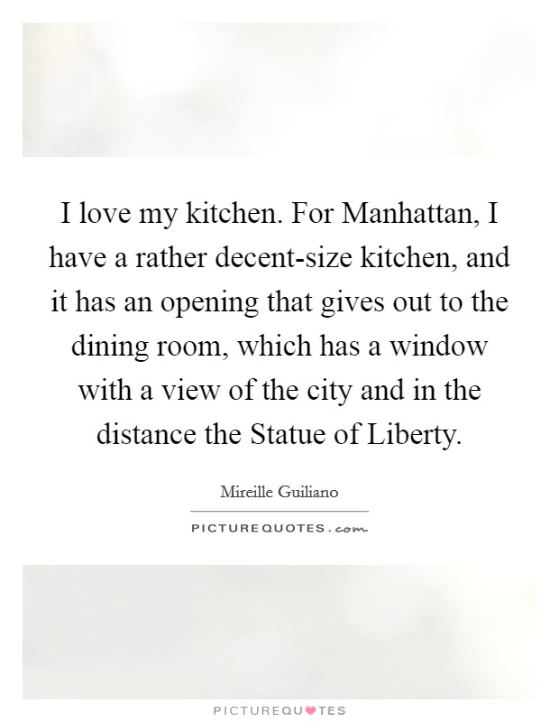 I love my kitchen. For Manhattan, I have a rather decent-size kitchen, and it has an opening that gives out to the dining room, which has a window with a view of the city and in the distance the Statue of Liberty Picture Quote #1