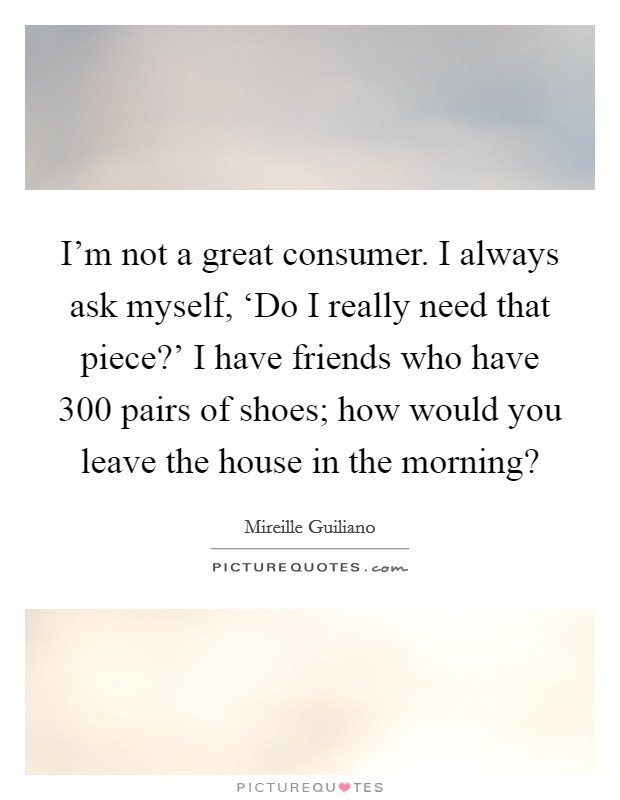 I'm not a great consumer. I always ask myself, 'Do I really need that piece?' I have friends who have 300 pairs of shoes; how would you leave the house in the morning? Picture Quote #1