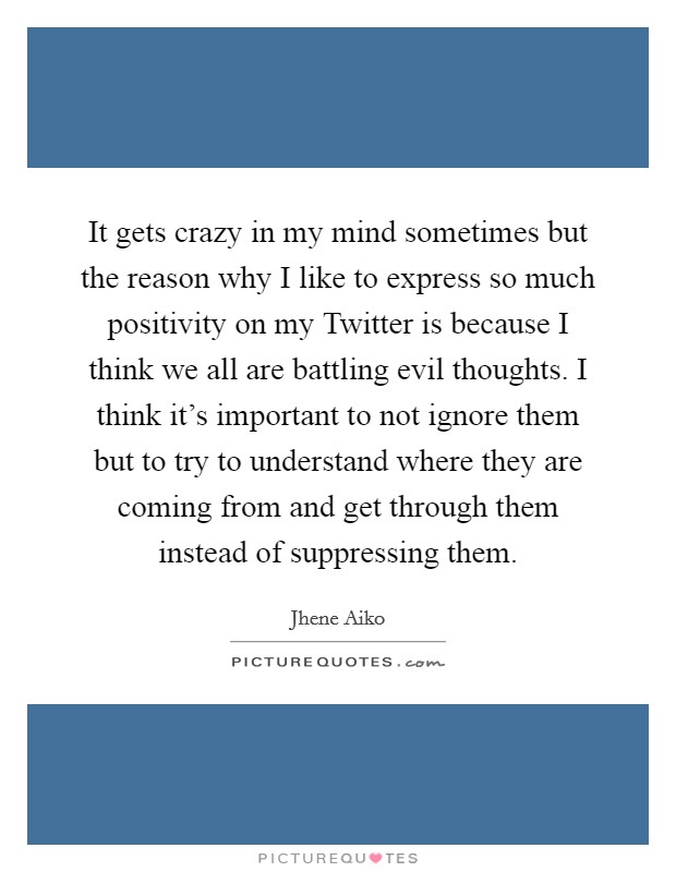 It gets crazy in my mind sometimes but the reason why I like to express so much positivity on my Twitter is because I think we all are battling evil thoughts. I think it's important to not ignore them but to try to understand where they are coming from and get through them instead of suppressing them Picture Quote #1