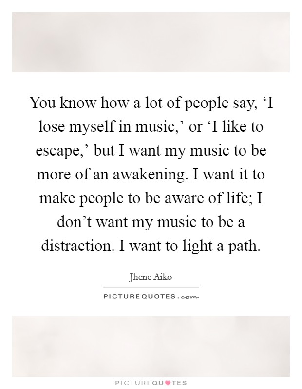 You know how a lot of people say, 'I lose myself in music,' or 'I like to escape,' but I want my music to be more of an awakening. I want it to make people to be aware of life; I don't want my music to be a distraction. I want to light a path Picture Quote #1