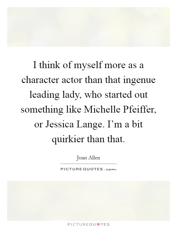 I think of myself more as a character actor than that ingenue leading lady, who started out something like Michelle Pfeiffer, or Jessica Lange. I'm a bit quirkier than that Picture Quote #1