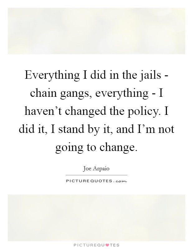 Everything I did in the jails - chain gangs, everything - I haven't changed the policy. I did it, I stand by it, and I'm not going to change Picture Quote #1