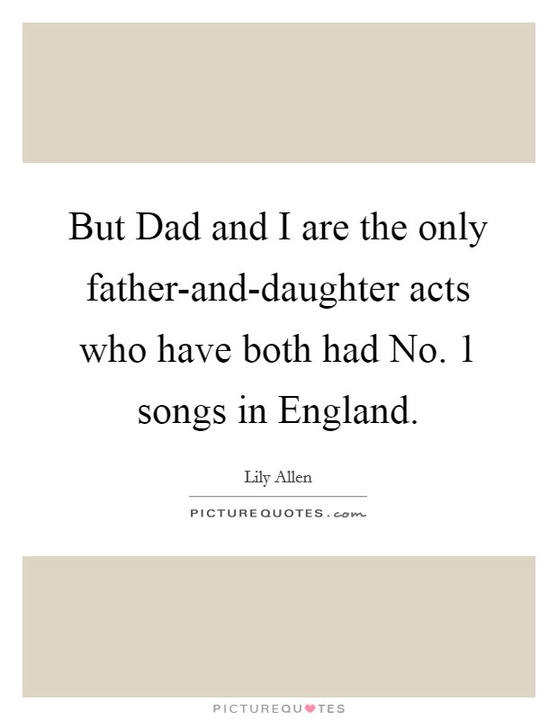 But Dad and I are the only father-and-daughter acts who have both had No. 1 songs in England Picture Quote #1
