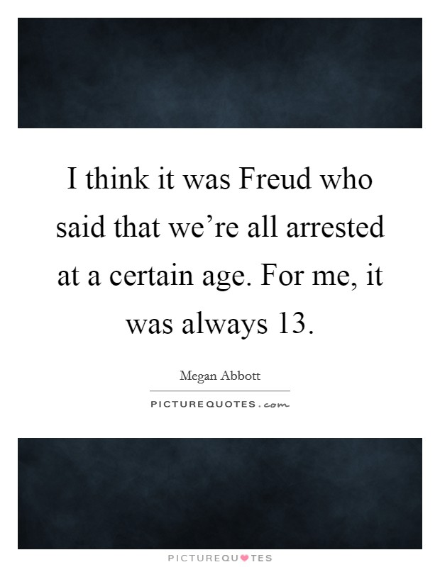 I think it was Freud who said that we're all arrested at a certain age. For me, it was always 13 Picture Quote #1