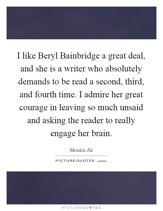 I like Beryl Bainbridge a great deal, and she is a writer who absolutely demands to be read a second, third, and fourth time. I admire her great courage in leaving so much unsaid and asking the reader to really engage her brain Picture Quote #1