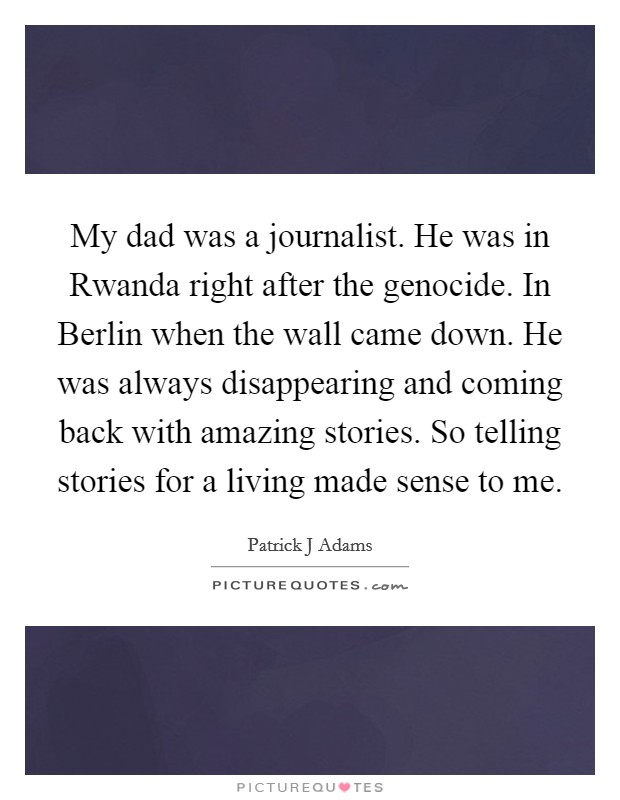 My dad was a journalist. He was in Rwanda right after the genocide. In Berlin when the wall came down. He was always disappearing and coming back with amazing stories. So telling stories for a living made sense to me Picture Quote #1