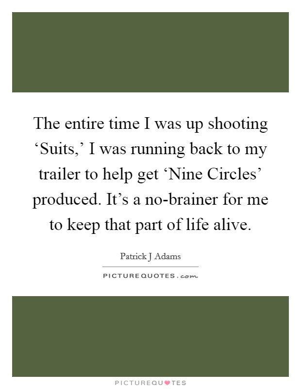 The entire time I was up shooting 'Suits,' I was running back to my trailer to help get 'Nine Circles' produced. It's a no-brainer for me to keep that part of life alive Picture Quote #1