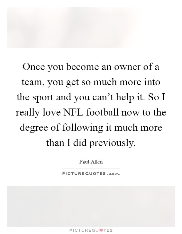 Once you become an owner of a team, you get so much more into the sport and you can't help it. So I really love NFL football now to the degree of following it much more than I did previously Picture Quote #1