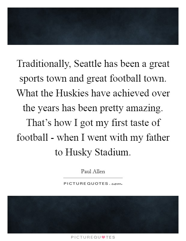 Traditionally, Seattle has been a great sports town and great football town. What the Huskies have achieved over the years has been pretty amazing. That's how I got my first taste of football - when I went with my father to Husky Stadium Picture Quote #1