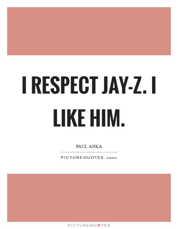 I respect Jay-Z. I like him Picture Quote #1