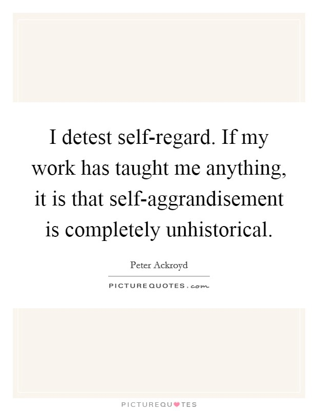 I detest self-regard. If my work has taught me anything, it is that self-aggrandisement is completely unhistorical Picture Quote #1