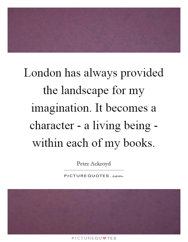 London has always provided the landscape for my imagination. It becomes a character - a living being - within each of my books Picture Quote #1