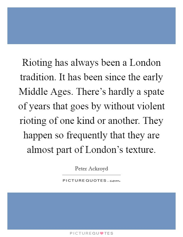 Rioting has always been a London tradition. It has been since the early Middle Ages. There's hardly a spate of years that goes by without violent rioting of one kind or another. They happen so frequently that they are almost part of London's texture Picture Quote #1