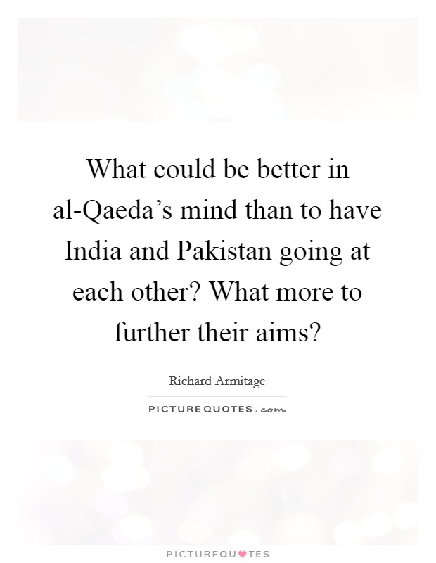 What could be better in al-Qaeda's mind than to have India and Pakistan going at each other? What more to further their aims? Picture Quote #1