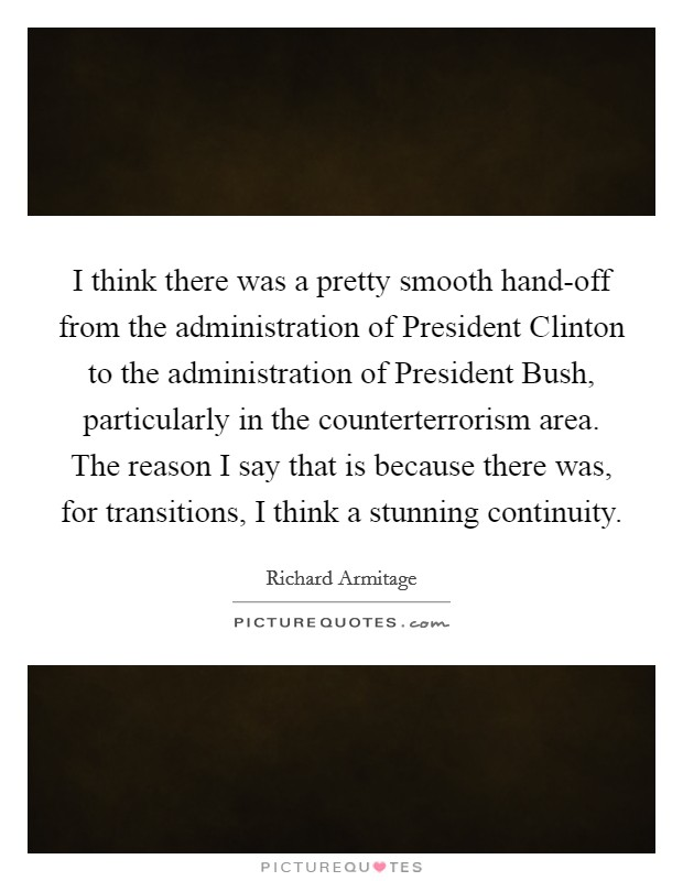 I think there was a pretty smooth hand-off from the administration of President Clinton to the administration of President Bush, particularly in the counterterrorism area. The reason I say that is because there was, for transitions, I think a stunning continuity Picture Quote #1