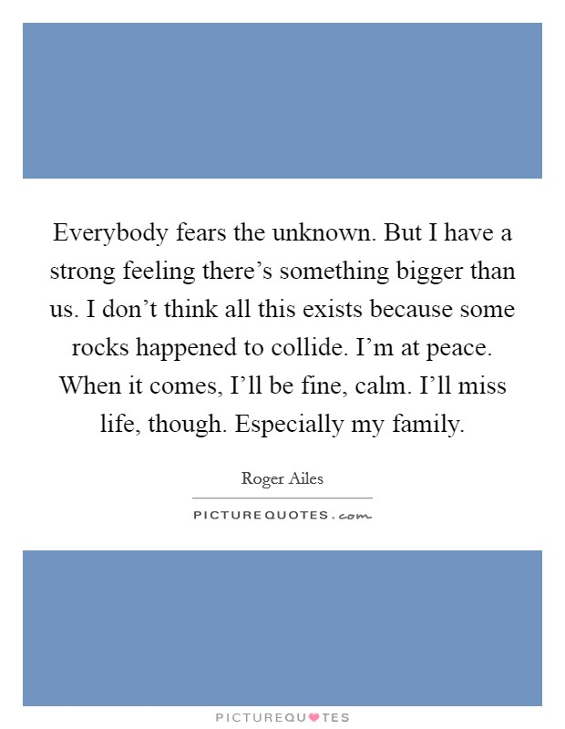 Everybody fears the unknown. But I have a strong feeling there's something bigger than us. I don't think all this exists because some rocks happened to collide. I'm at peace. When it comes, I'll be fine, calm. I'll miss life, though. Especially my family Picture Quote #1