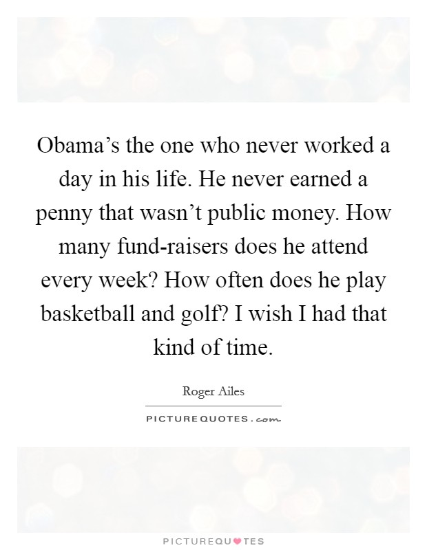 Obama's the one who never worked a day in his life. He never earned a penny that wasn't public money. How many fund-raisers does he attend every week? How often does he play basketball and golf? I wish I had that kind of time Picture Quote #1