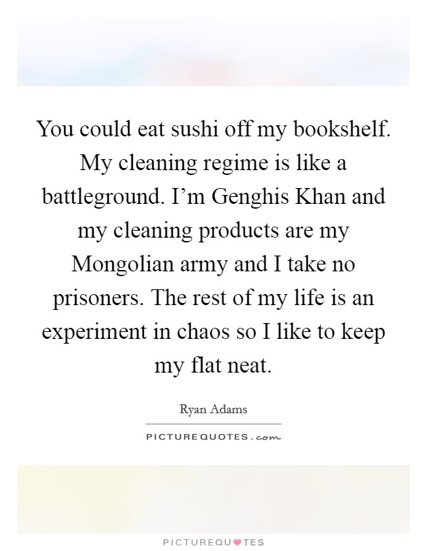 You could eat sushi off my bookshelf. My cleaning regime is like a battleground. I'm Genghis Khan and my cleaning products are my Mongolian army and I take no prisoners. The rest of my life is an experiment in chaos so I like to keep my flat neat Picture Quote #1