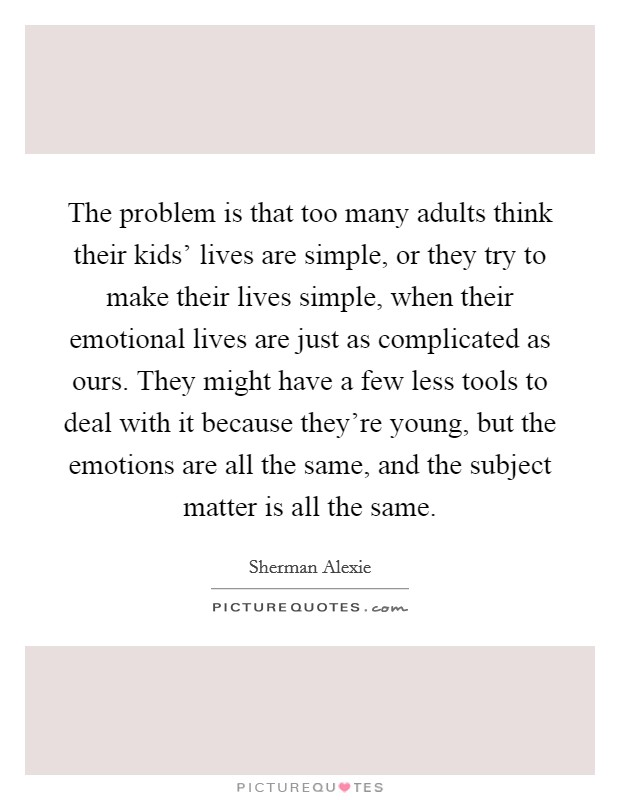 The problem is that too many adults think their kids' lives are simple, or they try to make their lives simple, when their emotional lives are just as complicated as ours. They might have a few less tools to deal with it because they're young, but the emotions are all the same, and the subject matter is all the same Picture Quote #1