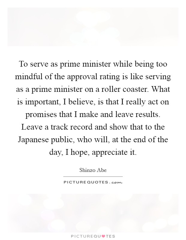 To serve as prime minister while being too mindful of the approval rating is like serving as a prime minister on a roller coaster. What is important, I believe, is that I really act on promises that I make and leave results. Leave a track record and show that to the Japanese public, who will, at the end of the day, I hope, appreciate it Picture Quote #1