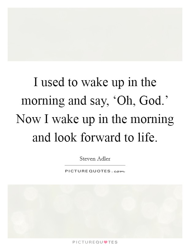 I used to wake up in the morning and say, 'Oh, God.' Now I wake up in the morning and look forward to life Picture Quote #1