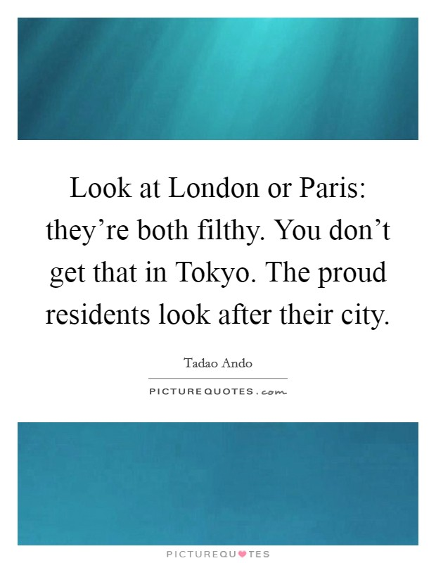 Look at London or Paris: they're both filthy. You don't get that in Tokyo. The proud residents look after their city Picture Quote #1