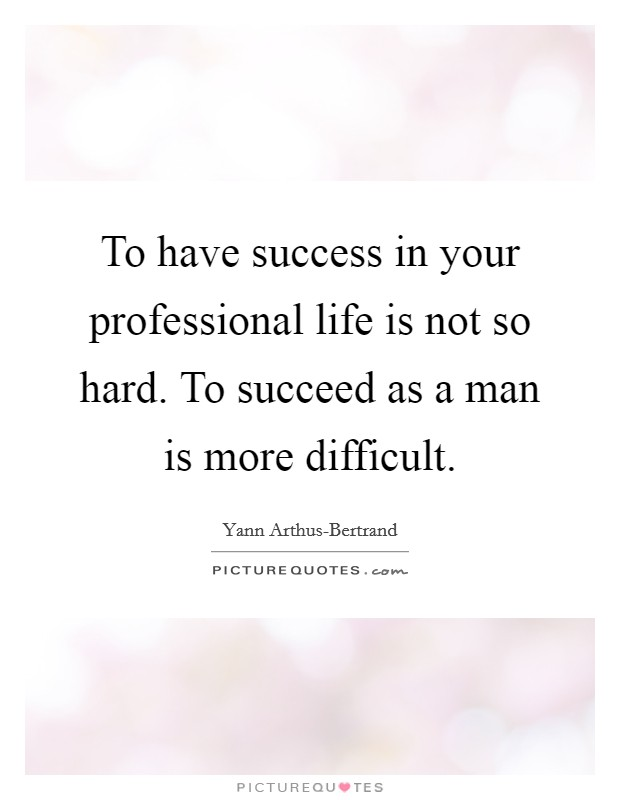To have success in your professional life is not so hard. To succeed as a man is more difficult Picture Quote #1