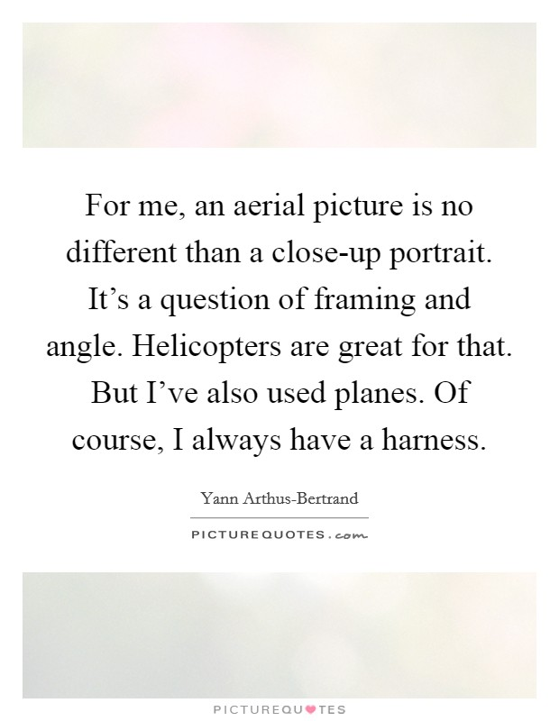 For me, an aerial picture is no different than a close-up portrait. It's a question of framing and angle. Helicopters are great for that. But I've also used planes. Of course, I always have a harness Picture Quote #1