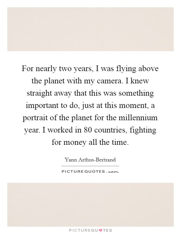 For nearly two years, I was flying above the planet with my camera. I knew straight away that this was something important to do, just at this moment, a portrait of the planet for the millennium year. I worked in 80 countries, fighting for money all the time Picture Quote #1