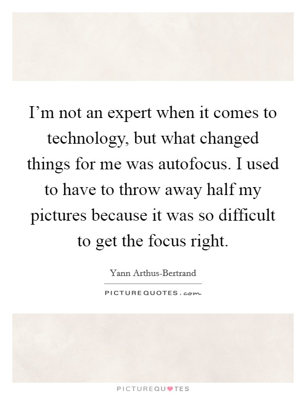 I'm not an expert when it comes to technology, but what changed things for me was autofocus. I used to have to throw away half my pictures because it was so difficult to get the focus right Picture Quote #1