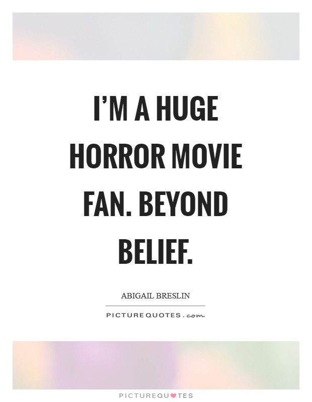 I'm a huge horror movie fan. Beyond belief Picture Quote #1