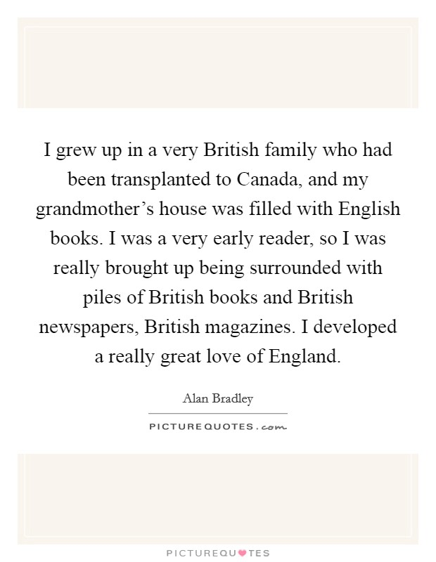 I grew up in a very British family who had been transplanted to Canada, and my grandmother's house was filled with English books. I was a very early reader, so I was really brought up being surrounded with piles of British books and British newspapers, British magazines. I developed a really great love of England Picture Quote #1