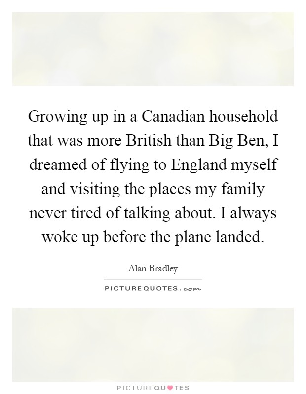 Growing up in a Canadian household that was more British than Big Ben, I dreamed of flying to England myself and visiting the places my family never tired of talking about. I always woke up before the plane landed Picture Quote #1