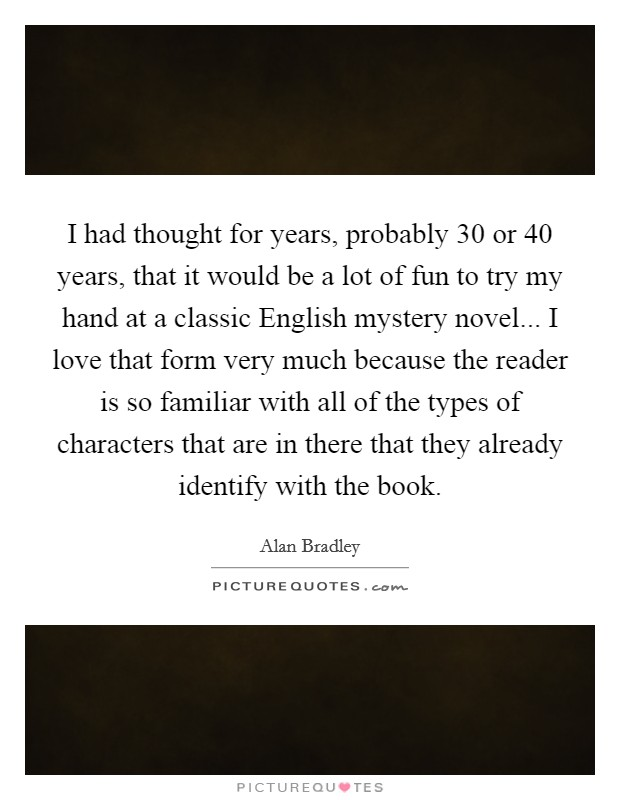 I had thought for years, probably 30 or 40 years, that it would be a lot of fun to try my hand at a classic English mystery novel... I love that form very much because the reader is so familiar with all of the types of characters that are in there that they already identify with the book Picture Quote #1