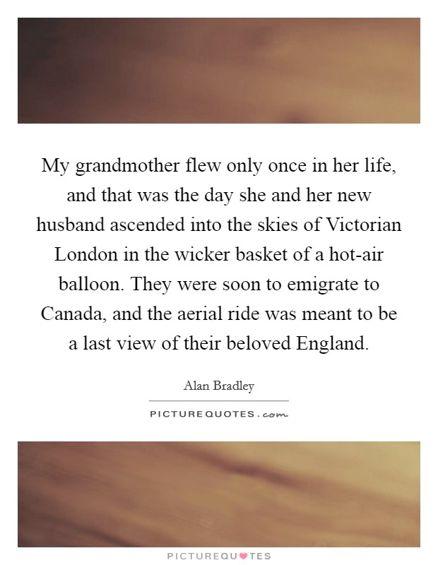 My grandmother flew only once in her life, and that was the day she and her new husband ascended into the skies of Victorian London in the wicker basket of a hot-air balloon. They were soon to emigrate to Canada, and the aerial ride was meant to be a last view of their beloved England Picture Quote #1