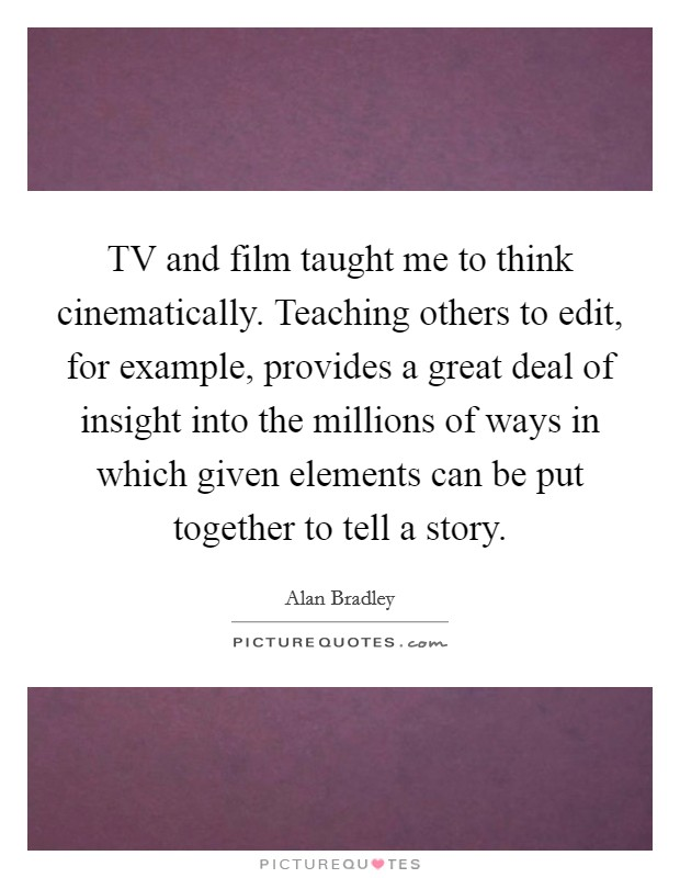TV and film taught me to think cinematically. Teaching others to edit, for example, provides a great deal of insight into the millions of ways in which given elements can be put together to tell a story Picture Quote #1
