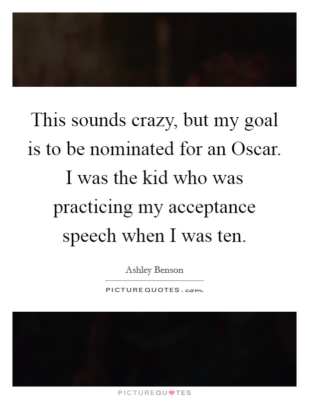 This sounds crazy, but my goal is to be nominated for an Oscar. I was the kid who was practicing my acceptance speech when I was ten Picture Quote #1