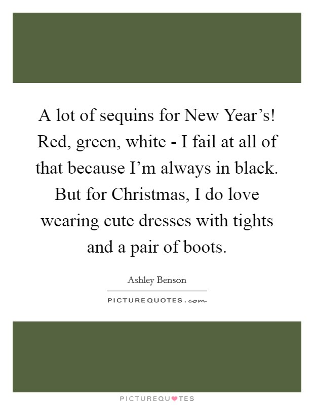 A lot of sequins for New Year's! Red, green, white - I fail at all of that because I'm always in black. But for Christmas, I do love wearing cute dresses with tights and a pair of boots Picture Quote #1