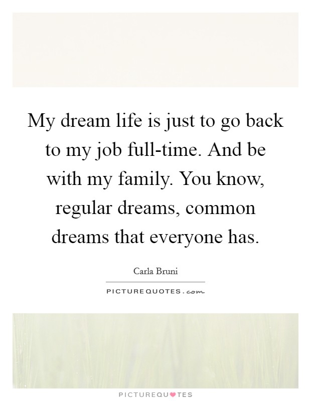 My dream life is just to go back to my job full-time. And be with my family. You know, regular dreams, common dreams that everyone has Picture Quote #1