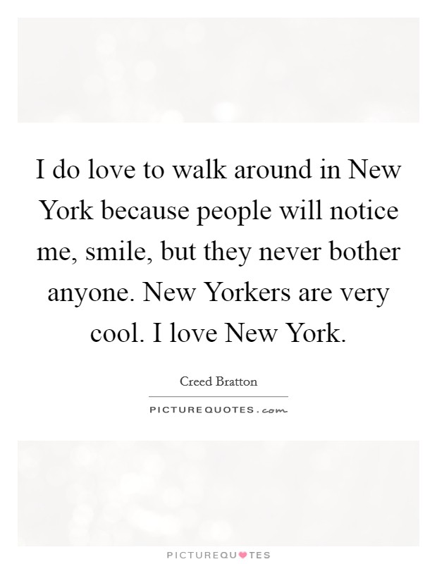 I do love to walk around in New York because people will notice me, smile, but they never bother anyone. New Yorkers are very cool. I love New York Picture Quote #1