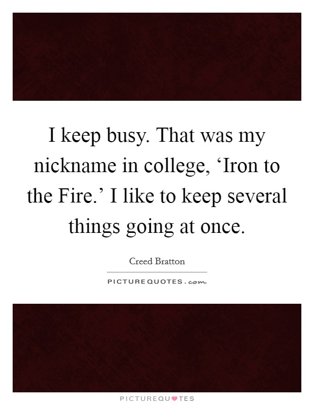 I keep busy. That was my nickname in college, 'Iron to the Fire.' I like to keep several things going at once Picture Quote #1