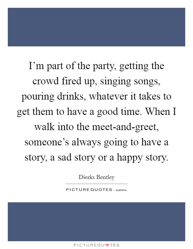 I'm part of the party, getting the crowd fired up, singing songs, pouring drinks, whatever it takes to get them to have a good time. When I walk into the meet-and-greet, someone's always going to have a story, a sad story or a happy story Picture Quote #1